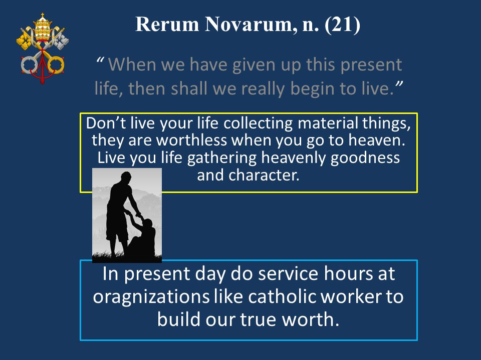 Rerum Novarum, n. (21) When we have given up this present life, then shall we really begin to live.