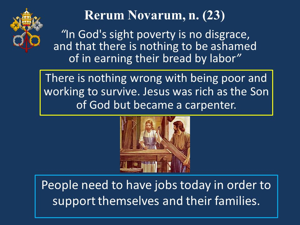 Rerum Novarum, n. (23) In God s sight poverty is no disgrace, and that there is nothing to be ashamed of in earning their bread by labor