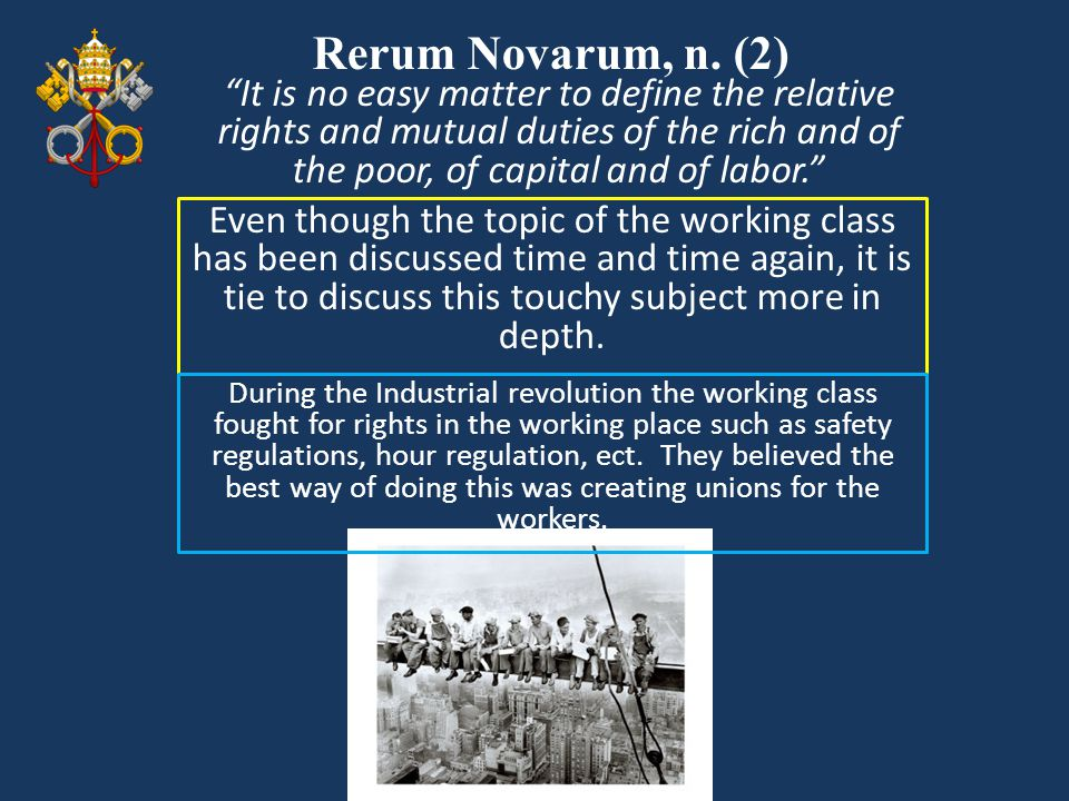 Rerum Novarum, n. (2) It is no easy matter to define the relative rights and mutual duties of the rich and of the poor, of capital and of labor.