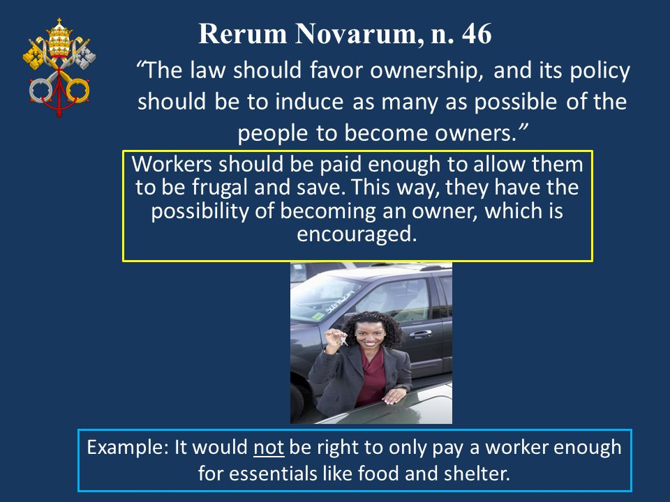 Rerum Novarum, n. 46 The law should favor ownership, and its policy should be to induce as many as possible of the people to become owners.