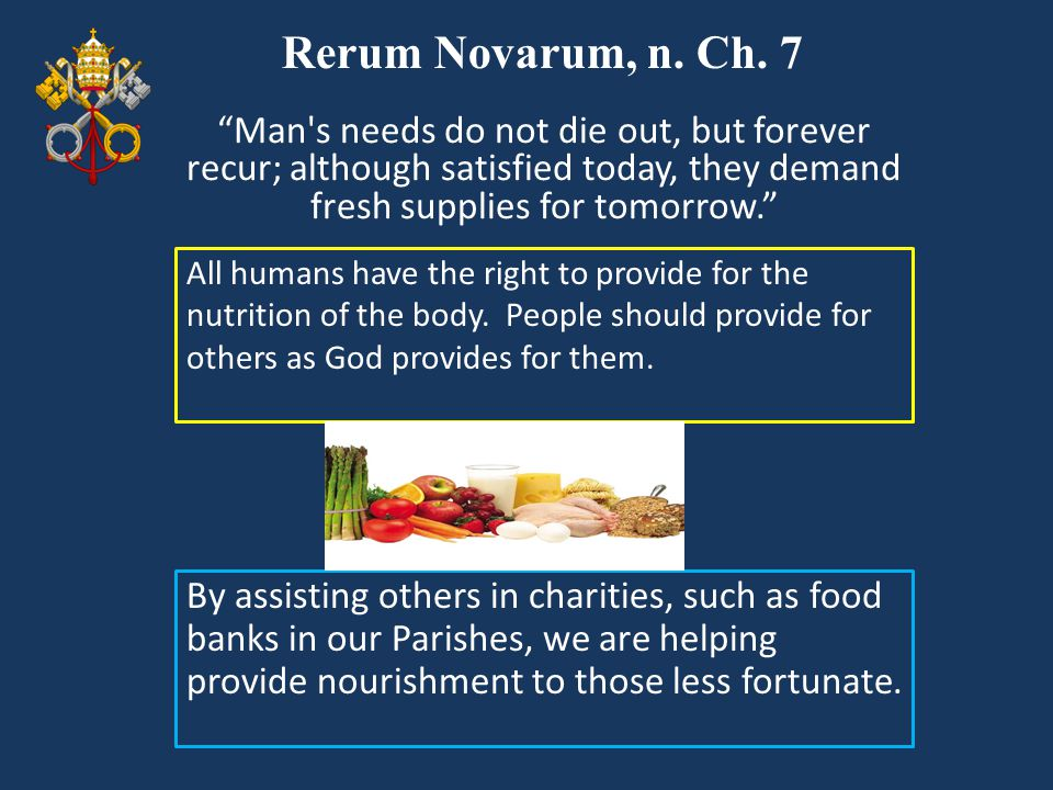 Rerum Novarum, n. Ch. 7 Man s needs do not die out, but forever recur; although satisfied today, they demand fresh supplies for tomorrow.
