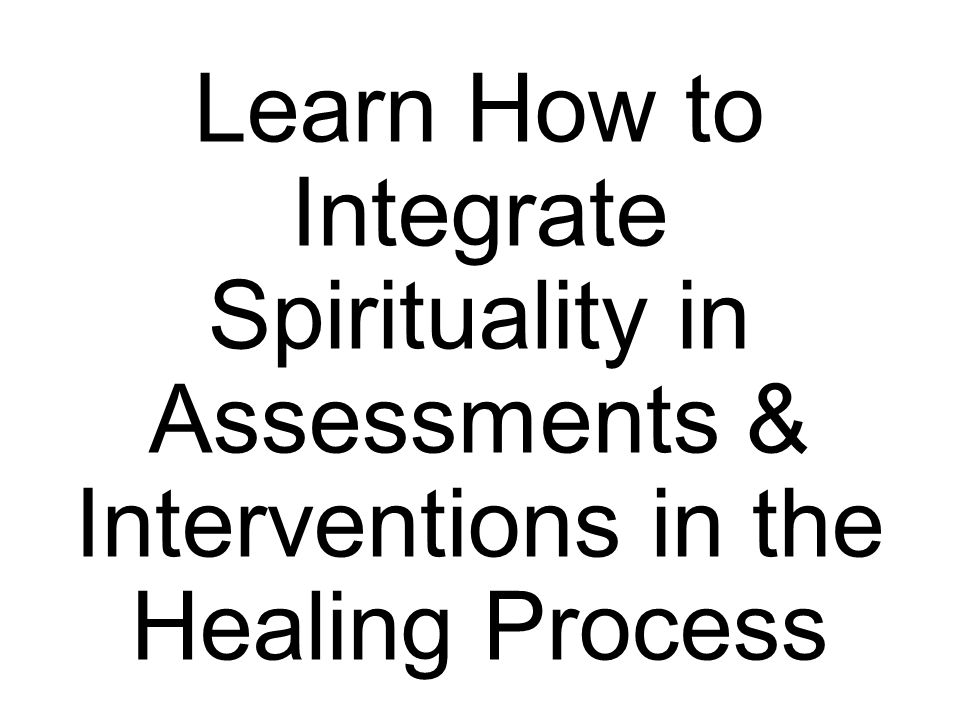 Learn How to Integrate Spirituality in Assessments & Interventions in the Healing Process
