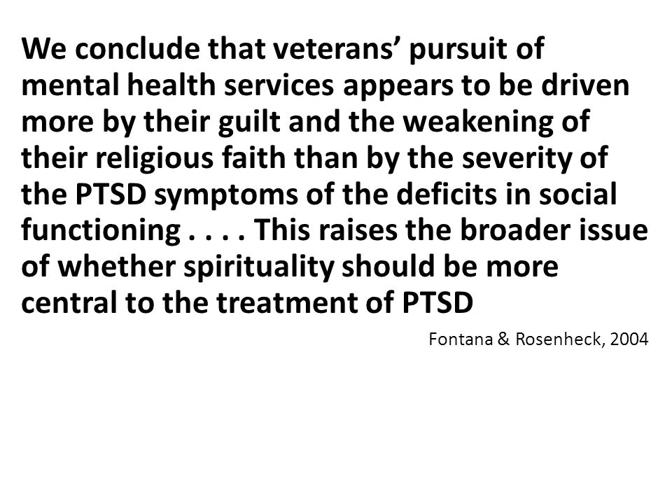 We conclude that veterans' pursuit of mental health services appears to be driven more by their guilt and the weakening of their religious faith than by the severity of the PTSD symptoms of the deficits in social functioning . . . . This raises the broader issue of whether spirituality should be more central to the treatment of PTSD