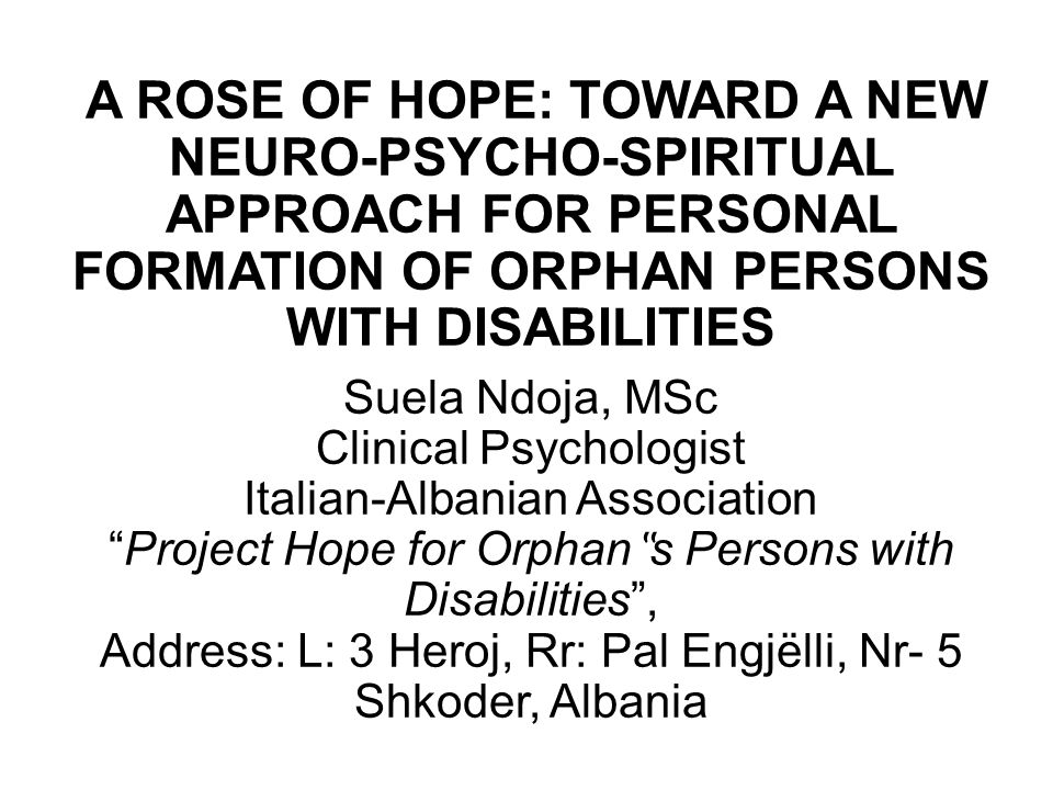"A ROSE OF HOPE: TOWARD A NEW NEURO-PSYCHO-SPIRITUAL APPROACH FOR PERSONAL FORMATION OF ORPHAN PERSONS WITH DISABILITIES Suela Ndoja, MSc Clinical Psychologist Italian-Albanian Association Project Hope for Orphan""s Persons with Disabilities , Address: L: 3 Heroj, Rr: Pal Engjëlli, Nr- 5 Shkoder, Albania"