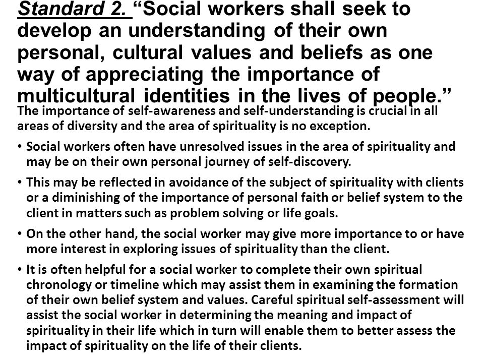 Standard 2. Social workers shall seek to develop an understanding of their own personal, cultural values and beliefs as one way of appreciating the importance of multicultural identities in the lives of people.