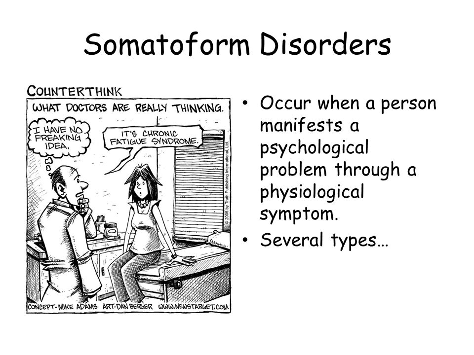 Somatoform Disorders Occur when a person manifests a psychological problem through a physiological symptom.