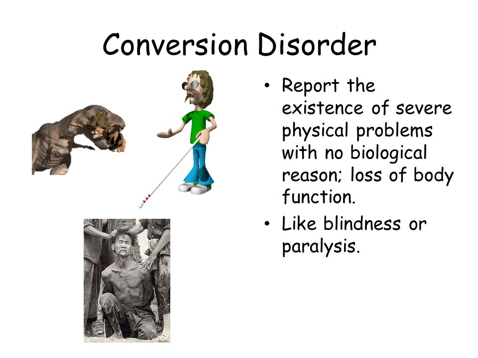 Conversion Disorder Report the existence of severe physical problems with no biological reason; loss of body function.