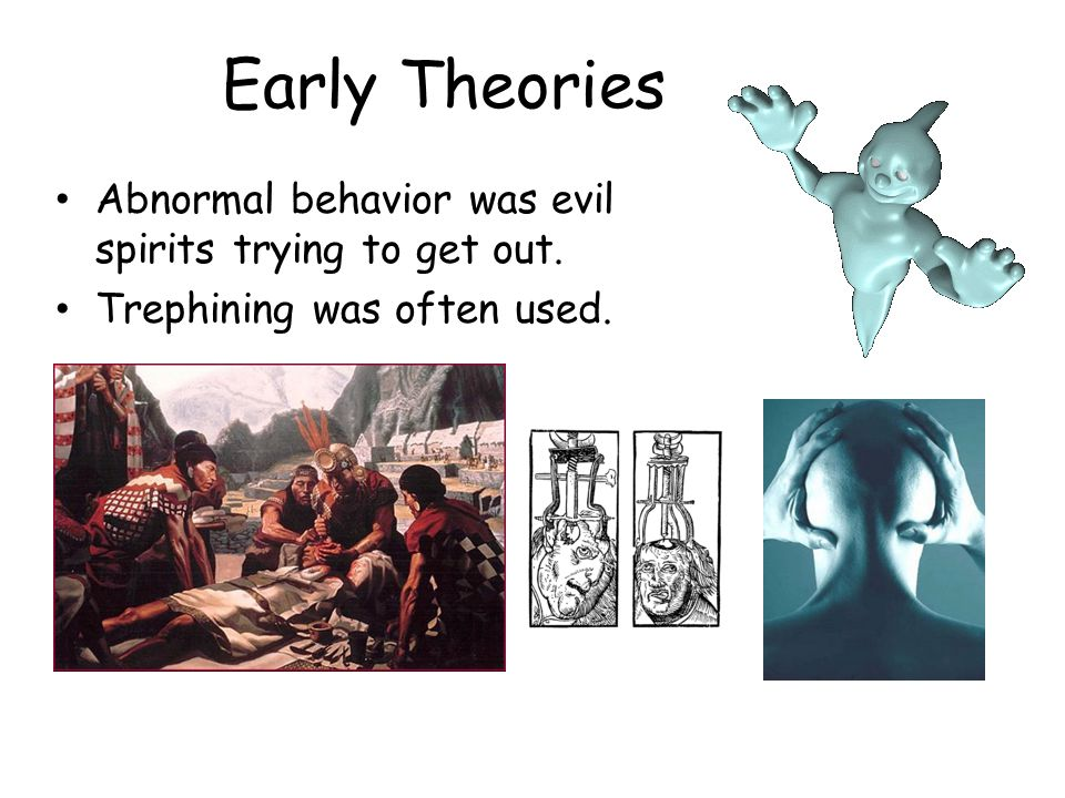 Early Theories Abnormal behavior was evil spirits trying to get out.