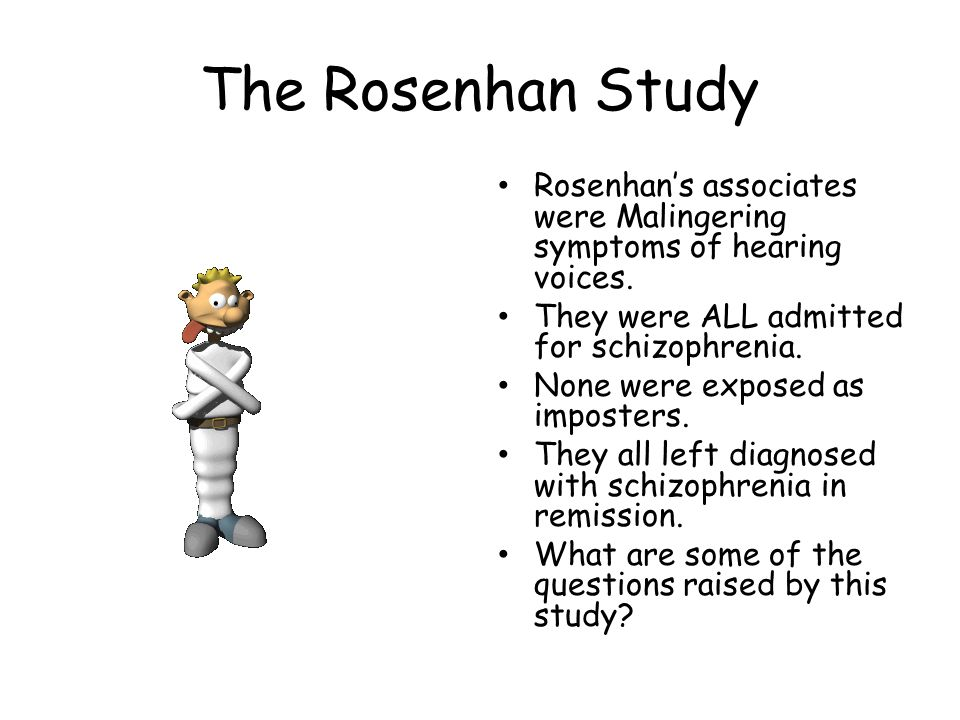 The Rosenhan Study Rosenhan's associates were Malingering symptoms of hearing voices. They were ALL admitted for schizophrenia.