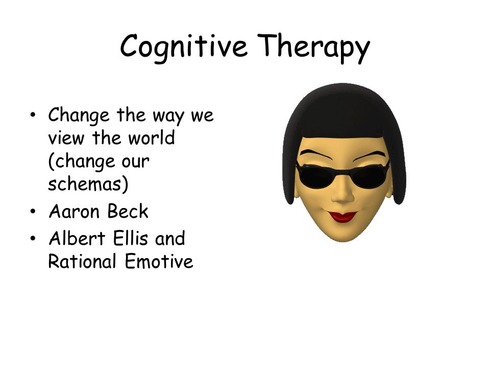 Cognitive Therapy Change the way we view the world (change our schemas) Aaron Beck.