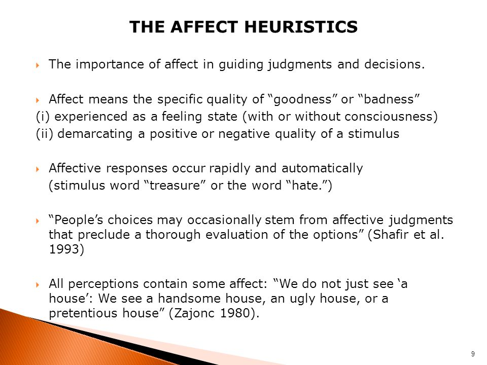 The Affect heuristics The importance of affect in guiding judgments and decisions. Affect means the specific quality of goodness or badness