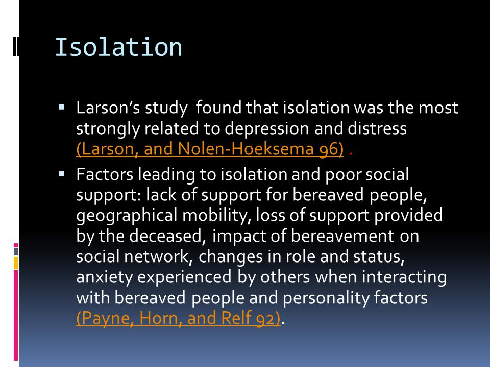 Isolation Larson's study found that isolation was the most strongly related to depression and distress (Larson, and Nolen-Hoeksema 96) .