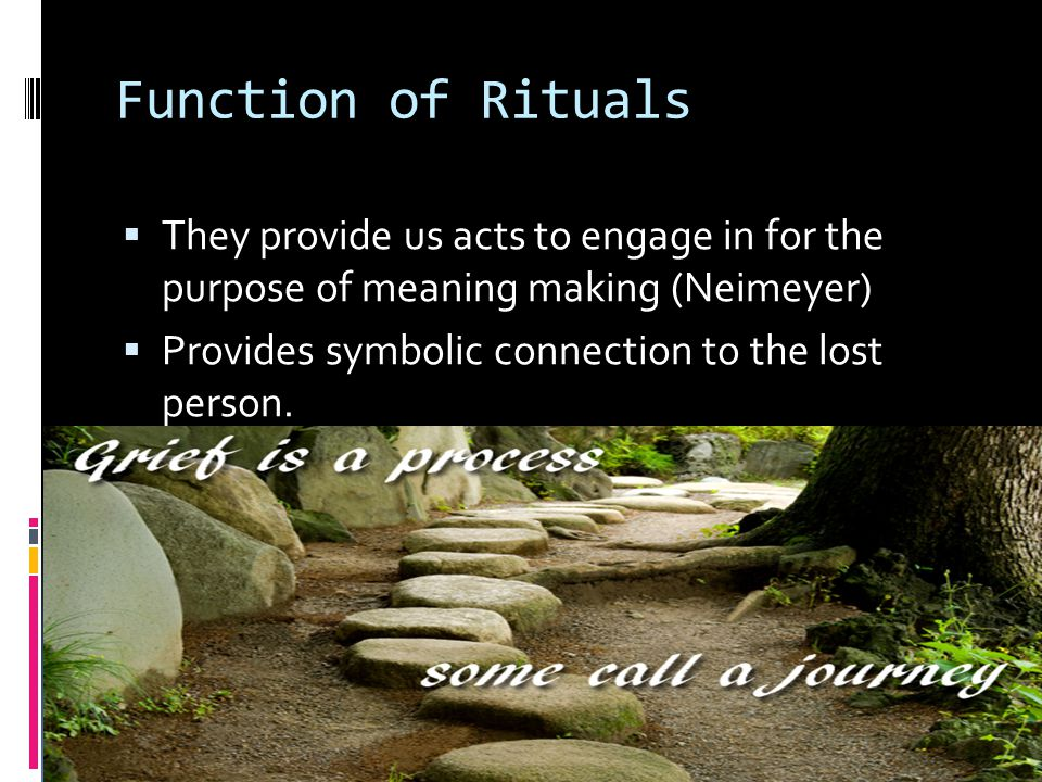 Function of Rituals They provide us acts to engage in for the purpose of meaning making (Neimeyer)