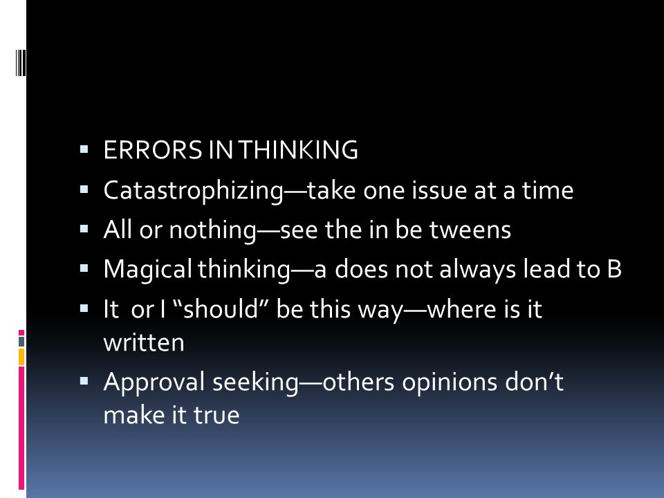 ERRORS IN THINKING Catastrophizing—take one issue at a time. All or nothing—see the in be tweens. Magical thinking—a does not always lead to B.