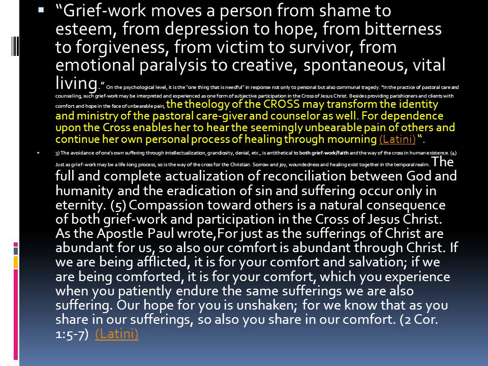 Grief-work moves a person from shame to esteem, from depression to hope, from bitterness to forgiveness, from victim to survivor, from emotional paralysis to creative, spontaneous, vital living. On the psychological level, it is the one thing that is needful in response not only to personal but also communal tragedy. In the practice of pastoral care and counseling, such grief-work may be interpreted and experienced as one form of subjective participation in the Cross of Jesus Christ. Besides providing parishioners and clients with comfort and hope in the face of unbearable pain, the theology of the CROSS may transform the identity and ministry of the pastoral care-giver and counselor as well. For dependence upon the Cross enables her to hear the seemingly unbearable pain of others and continue her own personal process of healing through mourning (Latini) .