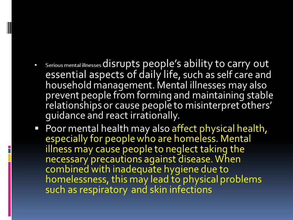 Serious mental illnesses disrupts people's ability to carry out essential aspects of daily life, such as self care and household management. Mental illnesses may also prevent people from forming and maintaining stable relationships or cause people to misinterpret others' guidance and react irrationally.