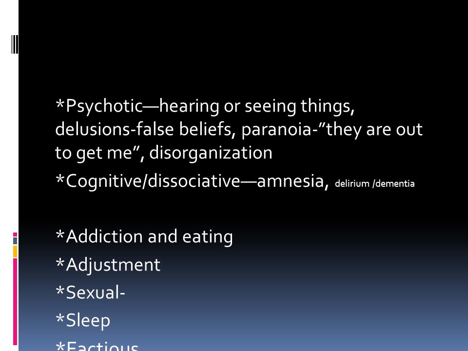 *Psychotic—hearing or seeing things, delusions-false beliefs, paranoia- they are out to get me , disorganization