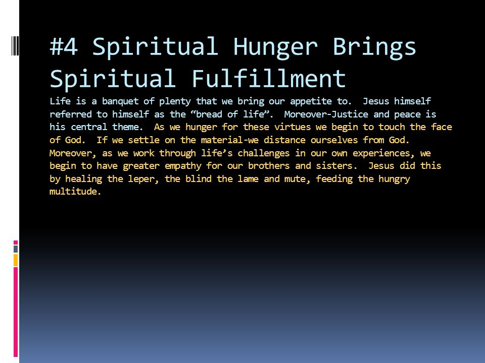 #4 Spiritual Hunger Brings Spiritual Fulfillment Life is a banquet of plenty that we bring our appetite to.