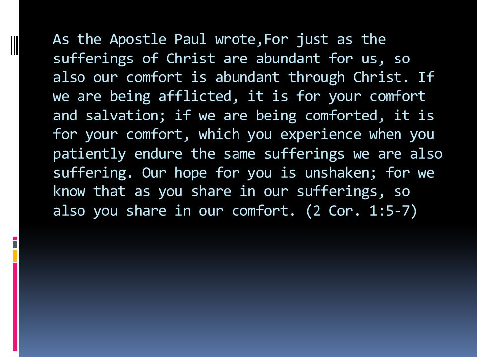 As the Apostle Paul wrote,For just as the sufferings of Christ are abundant for us, so also our comfort is abundant through Christ.