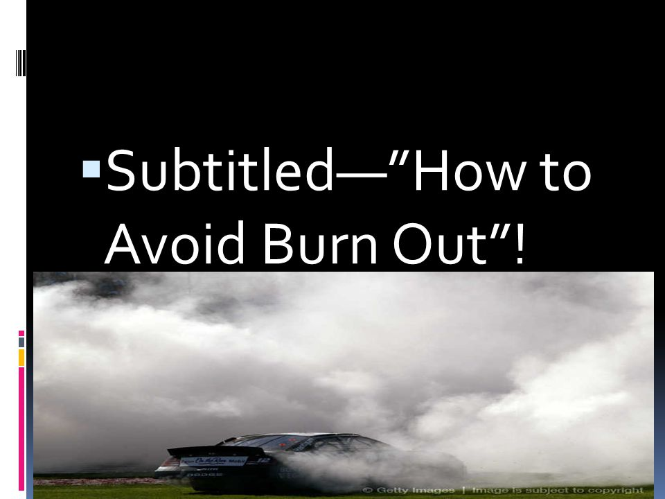 Subtitled— How to Avoid Burn Out !