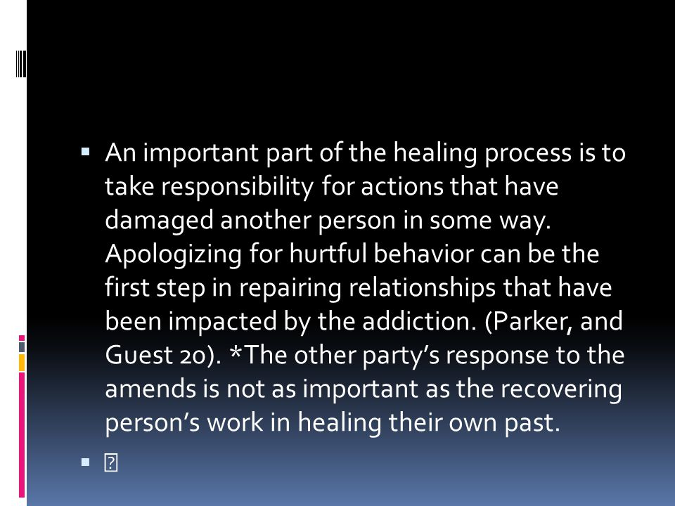 An important part of the healing process is to take responsibility for actions that have damaged another person in some way. Apologizing for hurtful behavior can be the first step in repairing relationships that have been impacted by the addiction. (Parker, and Guest 20). *The other party's response to the amends is not as important as the recovering person's work in healing their own past.
