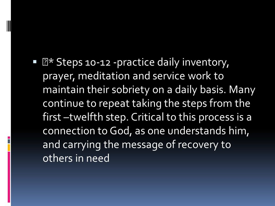 * Steps 10-12 -practice daily inventory, prayer, meditation and service work to maintain their sobriety on a daily basis.
