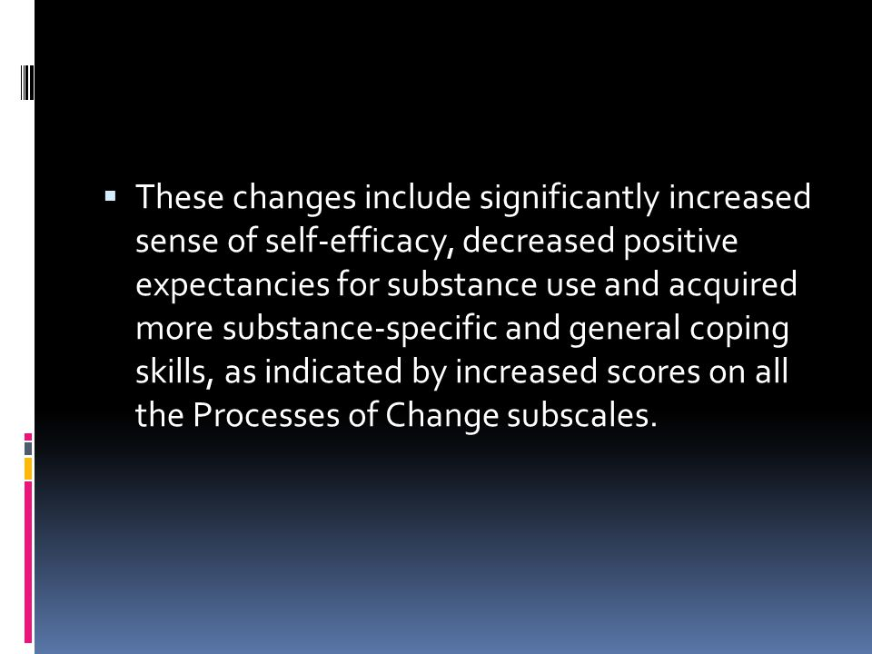 These changes include significantly increased sense of self-efficacy, decreased positive expectancies for substance use and acquired more substance-specific and general coping skills, as indicated by increased scores on all the Processes of Change subscales.