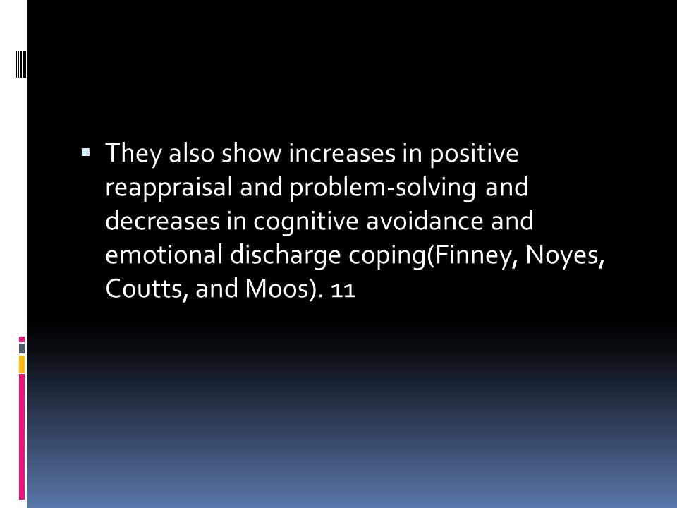 They also show increases in positive reappraisal and problem-solving and decreases in cognitive avoidance and emotional discharge coping(Finney, Noyes, Coutts, and Moos).