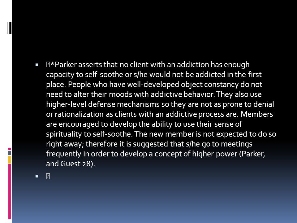 *Parker asserts that no client with an addiction has enough capacity to self-soothe or s/he would not be addicted in the first place. People who have well-developed object constancy do not need to alter their moods with addictive behavior. They also use higher-level defense mechanisms so they are not as prone to denial or rationalization as clients with an addictive process are. Members are encouraged to develop the ability to use their sense of spirituality to self-soothe. The new member is not expected to do so right away; therefore it is suggested that s/he go to meetings frequently in order to develop a concept of higher power (Parker, and Guest 28).