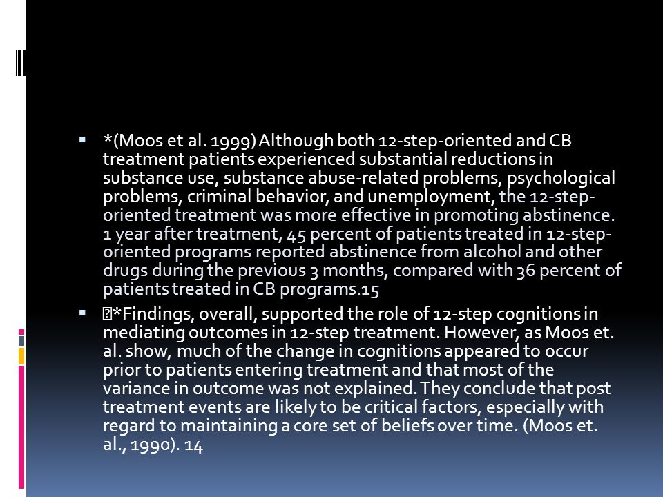 *(Moos et al. 1999) Although both 12-step-oriented and CB treatment patients experienced substantial reductions in substance use, substance abuse-related problems, psychological problems, criminal behavior, and unemployment, the 12-step- oriented treatment was more effective in promoting abstinence. 1 year after treatment, 45 percent of patients treated in 12-step- oriented programs reported abstinence from alcohol and other drugs during the previous 3 months, compared with 36 percent of patients treated in CB programs.15