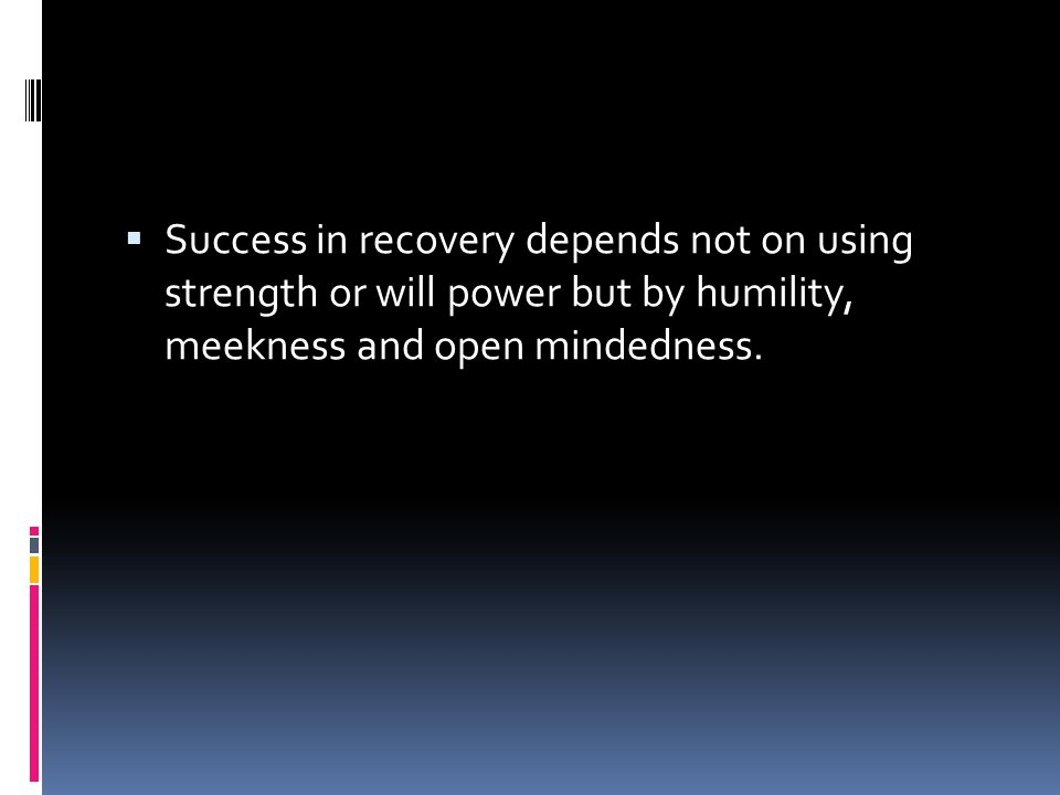 Success in recovery depends not on using strength or will power but by humility, meekness and open mindedness.