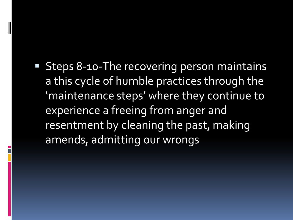 Steps 8-10-The recovering person maintains a this cycle of humble practices through the 'maintenance steps' where they continue to experience a freeing from anger and resentment by cleaning the past, making amends, admitting our wrongs