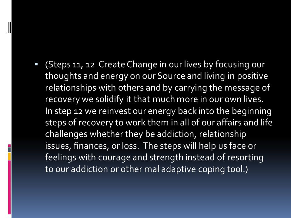 (Steps 11, 12 Create Change in our lives by focusing our thoughts and energy on our Source and living in positive relationships with others and by carrying the message of recovery we solidify it that much more in our own lives.