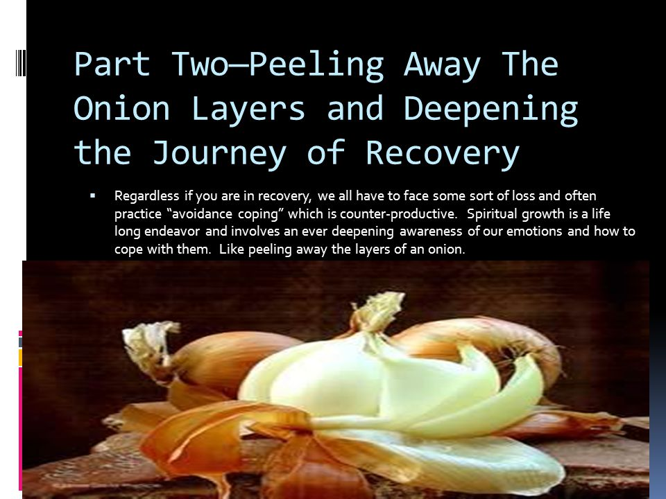 Part Two—Peeling Away The Onion Layers and Deepening the Journey of Recovery
