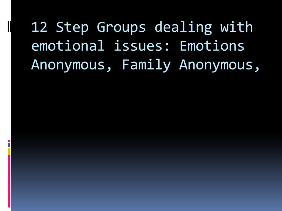 12 Step Groups dealing with emotional issues: Emotions Anonymous, Family Anonymous,