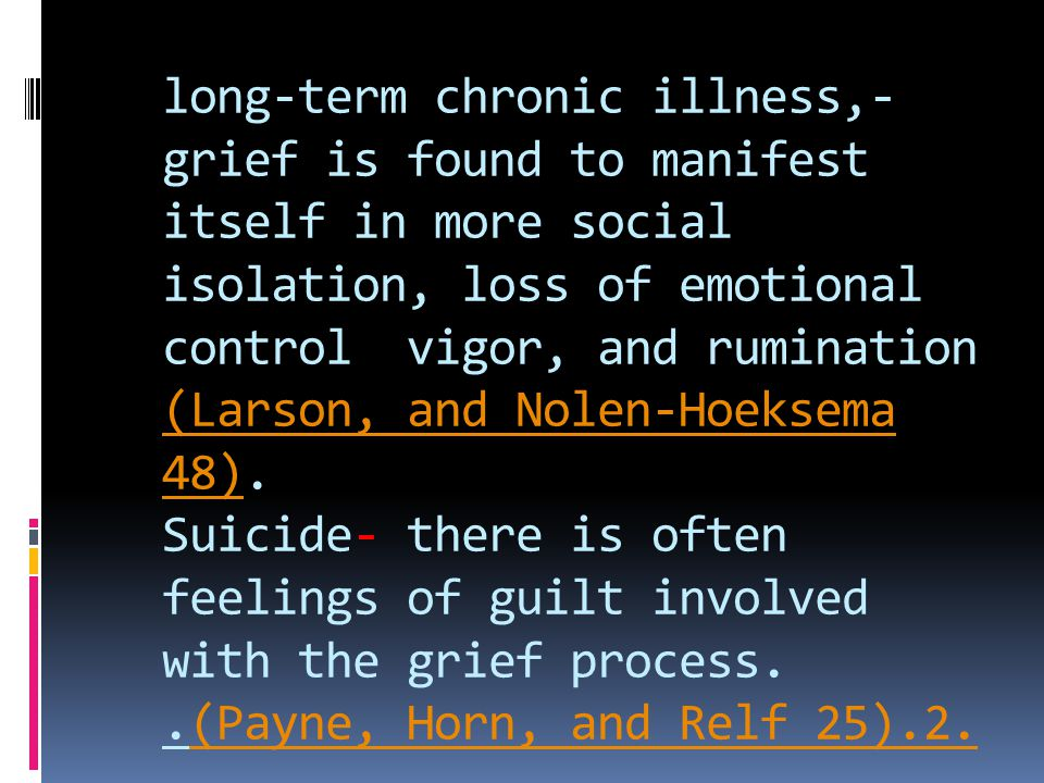 long-term chronic illness,-grief is found to manifest itself in more social isolation, loss of emotional control vigor, and rumination (Larson, and Nolen-Hoeksema 48).