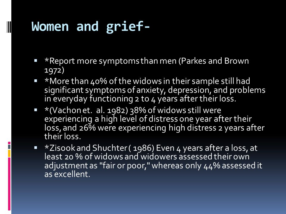 Women and grief- *Report more symptoms than men (Parkes and Brown 1972)