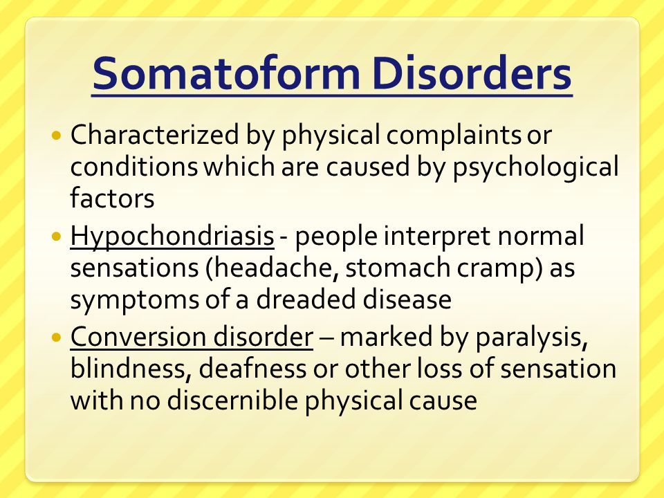 Somatoform Disorders Characterized by physical complaints or conditions which are caused by psychological factors.