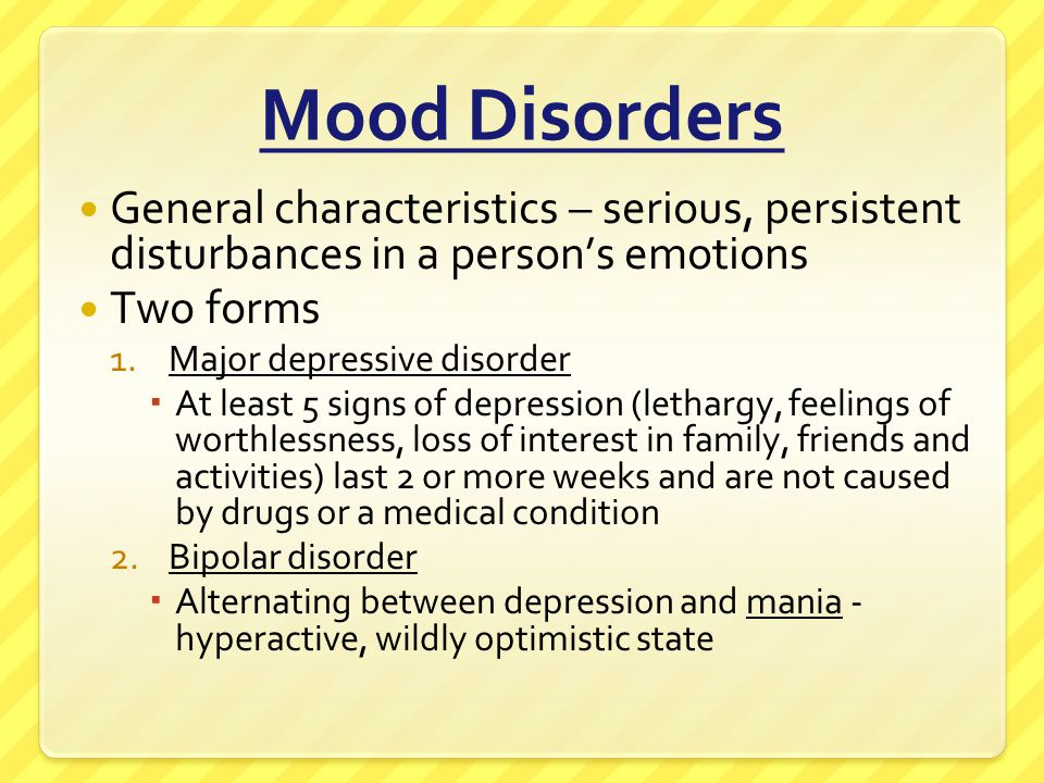 Mood Disorders General characteristics – serious, persistent disturbances in a person's emotions. Two forms.