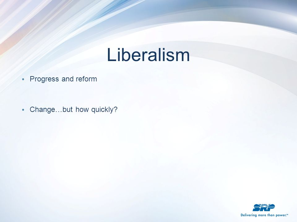 Liberalism Progress and reform Change…but how quickly