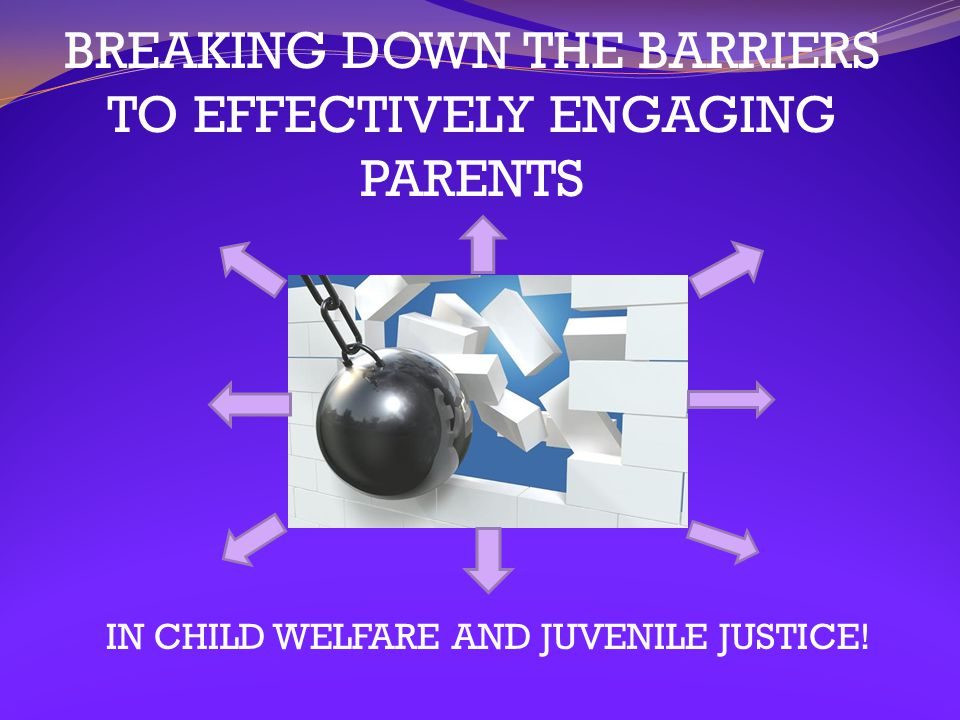 BREAKING DOWN THE BARRIERS TO EFFECTIVELY ENGAGING PARENTS