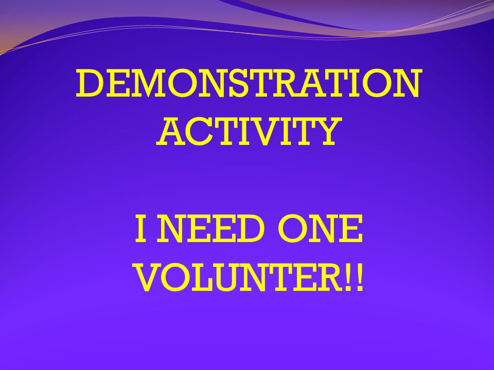 DEMONSTRATION ACTIVITY I NEED ONE VOLUNTER!!
