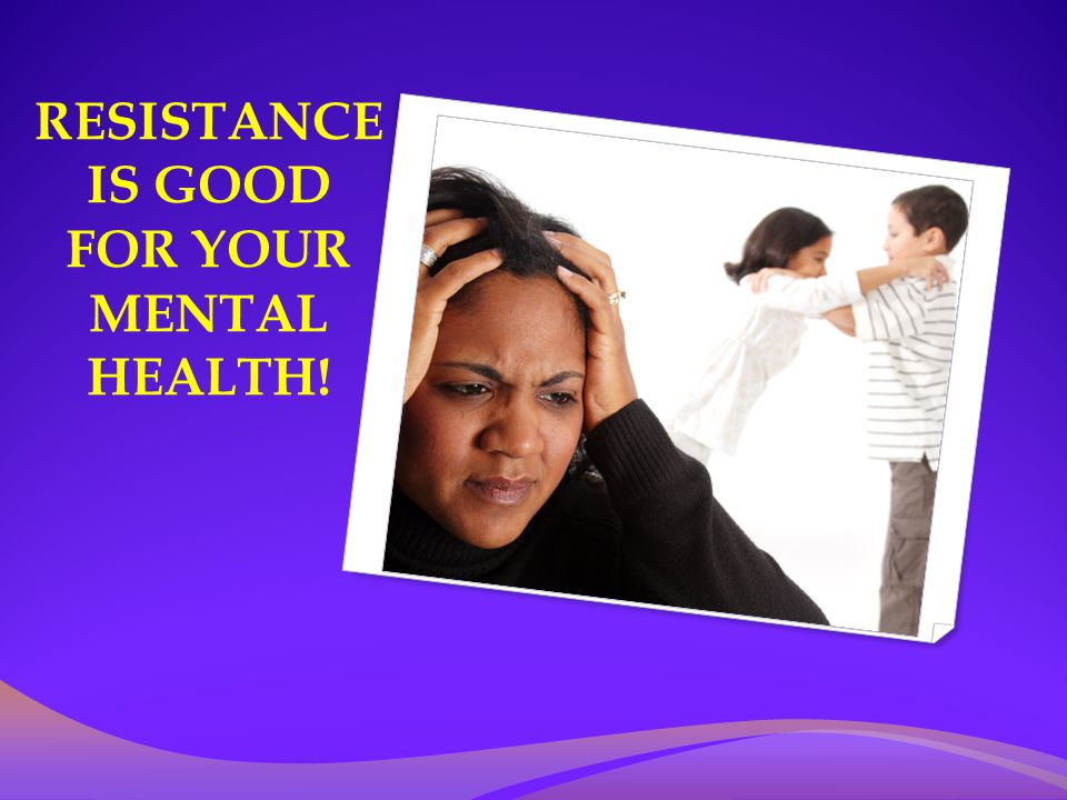RESISTANCE IS GOOD FOR YOUR MENTAL HEALTH!