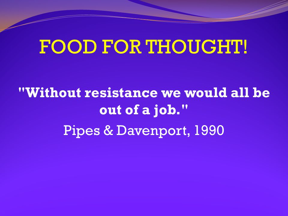 FOOD FOR THOUGHT! Without resistance we would all be out of a job. Pipes & Davenport, 1990