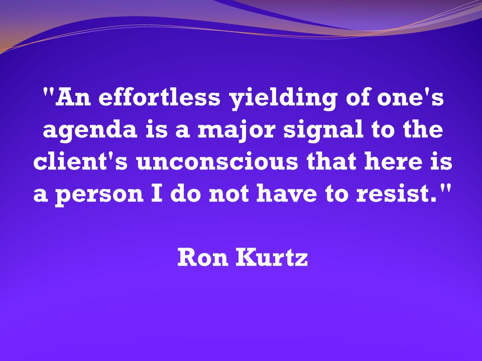An effortless yielding of one s agenda is a major signal to the client s unconscious that here is a person I do not have to resist. Ron Kurtz