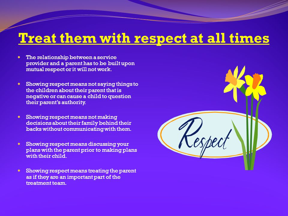 Treat them with respect at all times