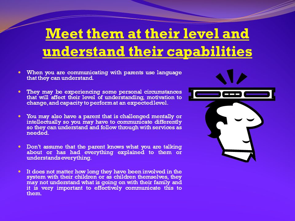 Meet them at their level and understand their capabilities