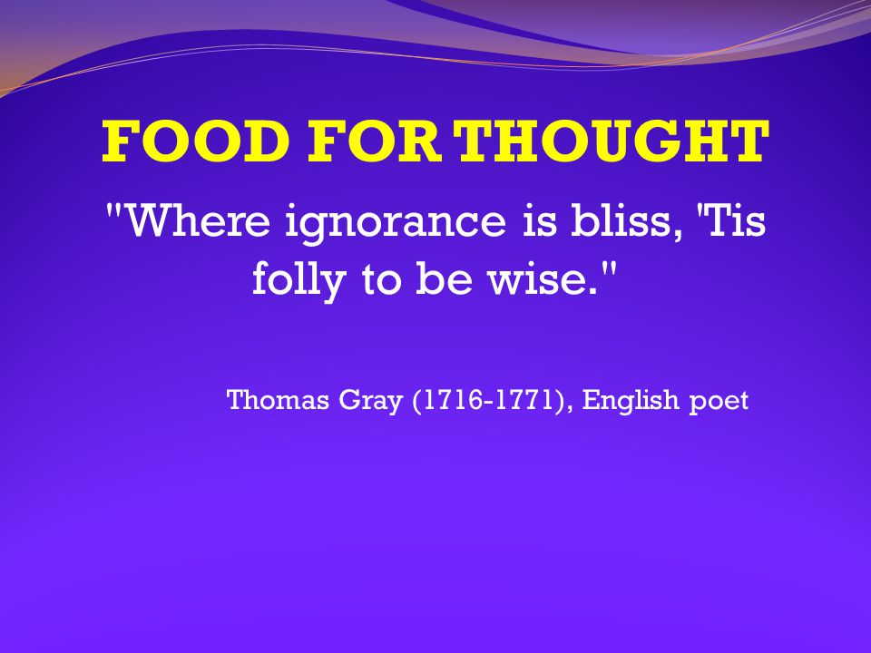 Where ignorance is bliss, Tis folly to be wise.
