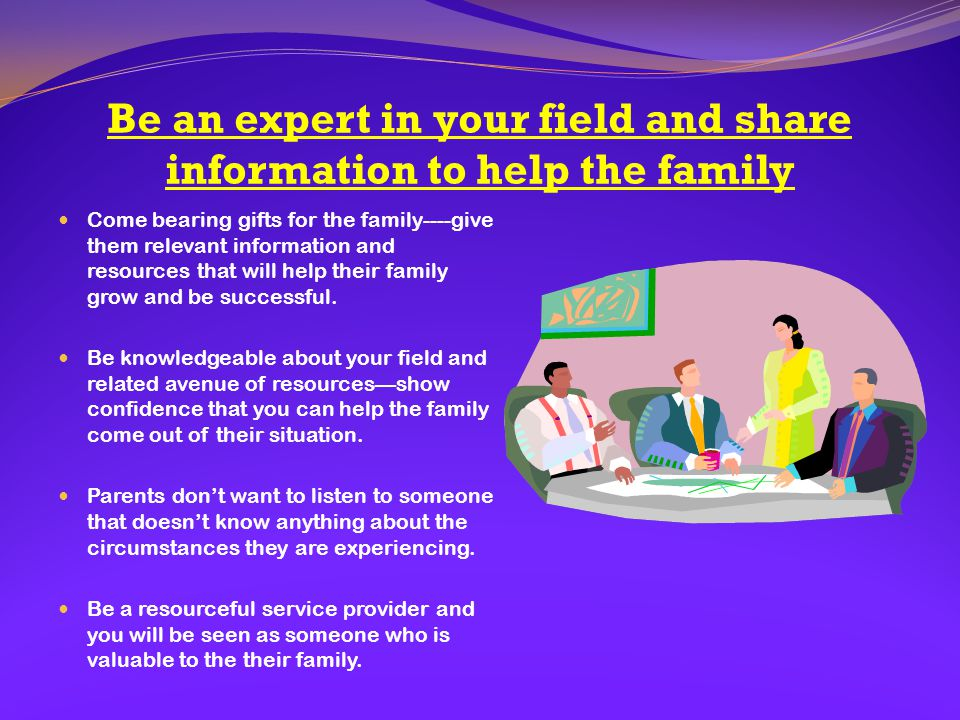 Be an expert in your field and share information to help the family