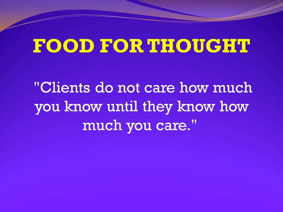 FOOD FOR THOUGHT Clients do not care how much you know until they know how much you care.